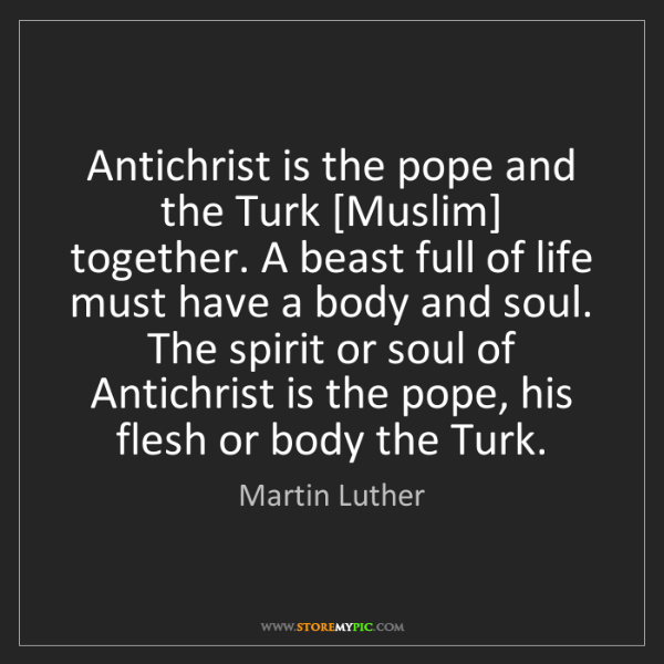 Martin Luther: Antichrist is the pope and the Turk [Muslim] together....
