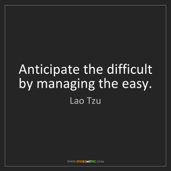 Lao Tzu: Anticipate the difficult by managing the easy.