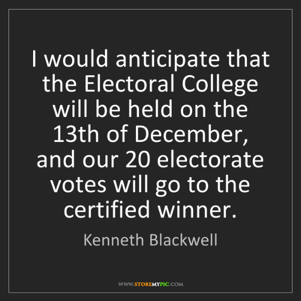 Kenneth Blackwell: I would anticipate that the Electoral College will be...