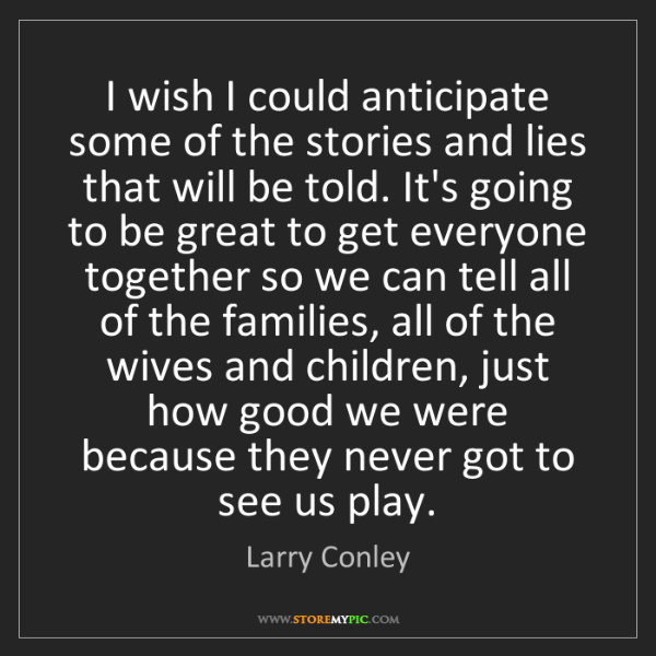 Larry Conley: I wish I could anticipate some of the stories and lies...