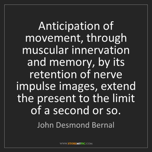 John Desmond Bernal: Anticipation of movement, through muscular innervation...