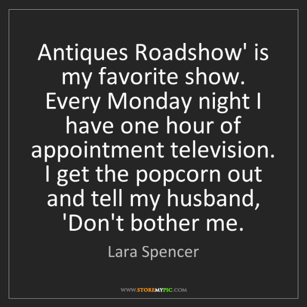 Lara Spencer: Antiques Roadshow' is my favorite show. Every Monday...