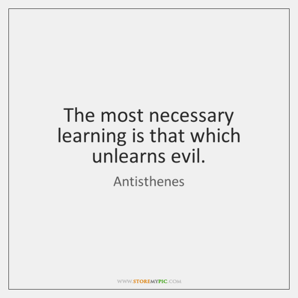 The most necessary learning is that which unlearns evil.
