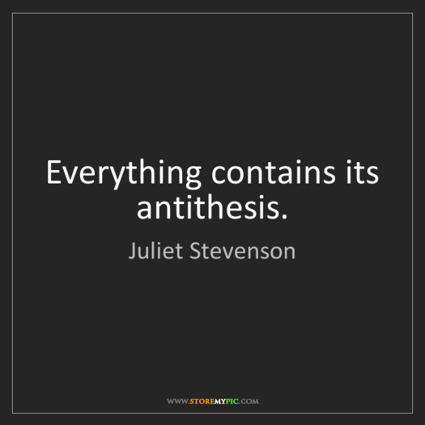 Juliet Stevenson: Everything contains its antithesis.