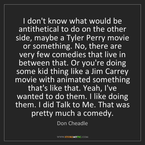 Don Cheadle: I don't know what would be antithetical to do on the...