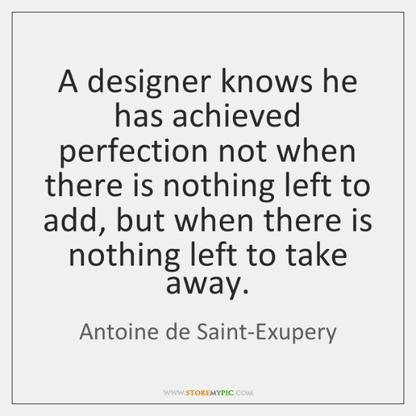 A designer knows he has achieved perfection not when there is nothing ...