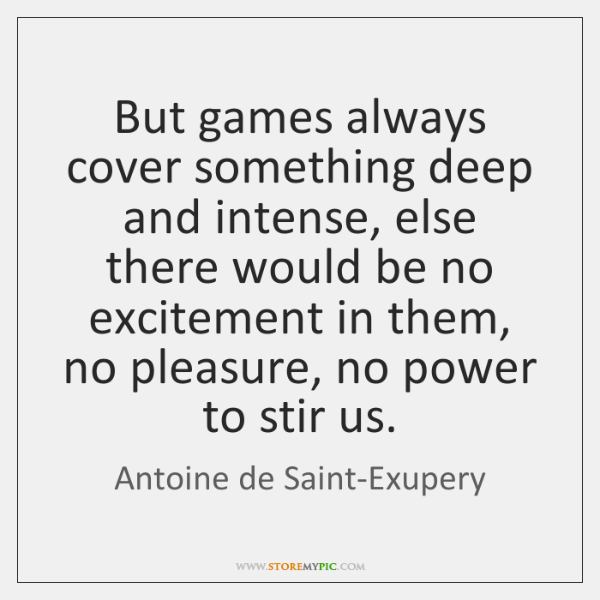 But games always cover something deep and intense, else there would be ...