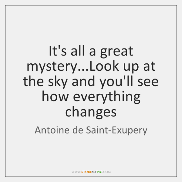 It's all a great mystery...Look up at the sky and you'll ...