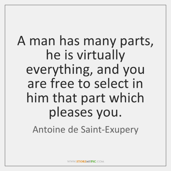 A man has many parts, he is virtually everything, and you are ...