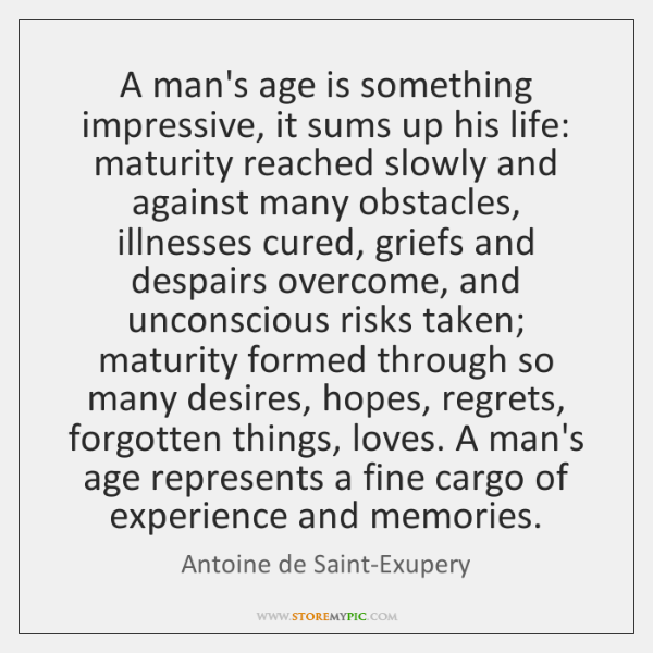 A man's age is something impressive, it sums up his life: maturity ...