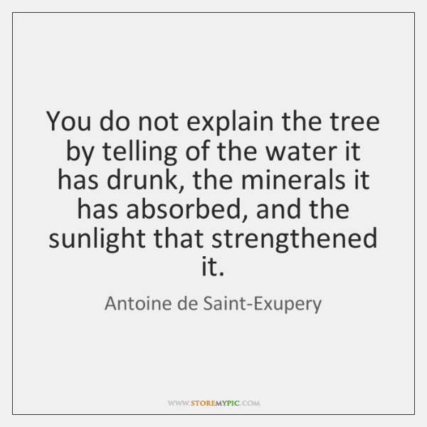 You do not explain the tree by telling of the water it ...