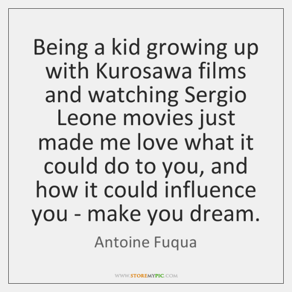 Being a kid growing up with Kurosawa films and watching Sergio Leone ...