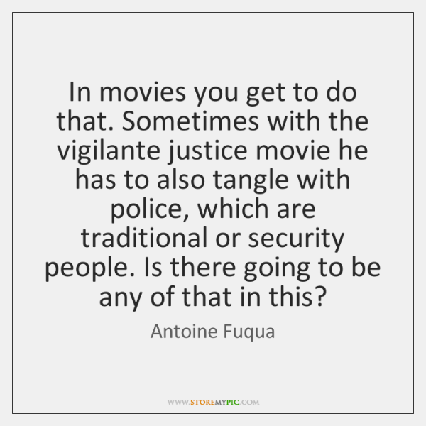 In movies you get to do that. Sometimes with the vigilante justice ...