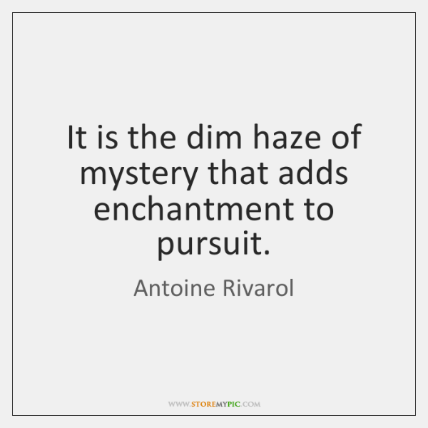 It is the dim haze of mystery that adds enchantment to pursuit.