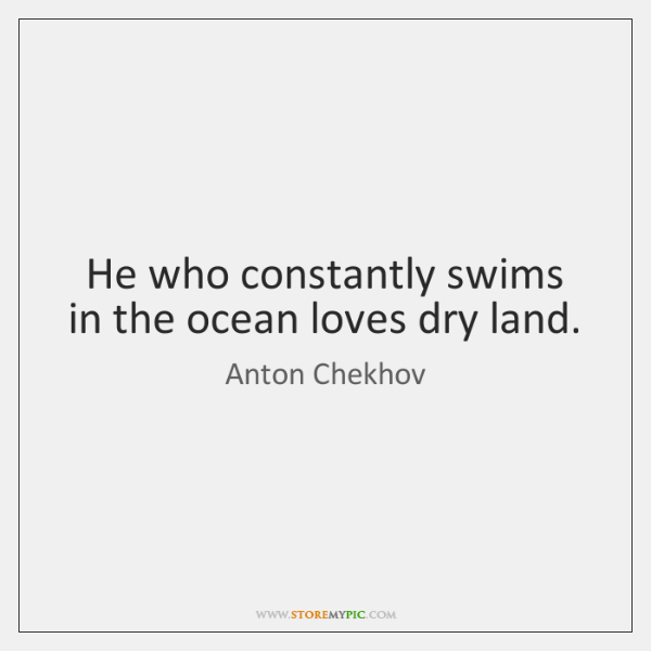 He who constantly swims in the ocean loves dry land.