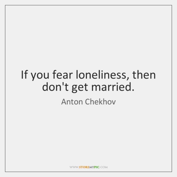 If you fear loneliness, then don't get married.