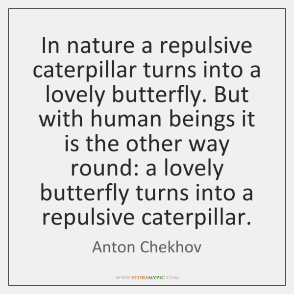 In nature a repulsive caterpillar turns into a lovely butterfly. But with ...