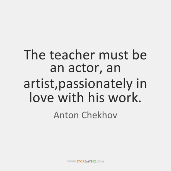 The teacher must be an actor, an artist,passionately in love with ...