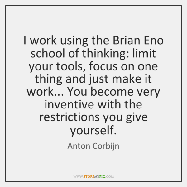 I work using the Brian Eno school of thinking: limit your tools, ...