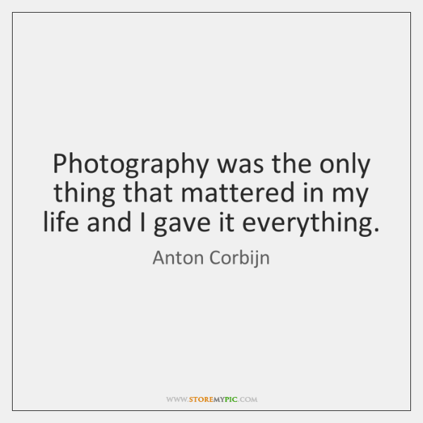Photography was the only thing that mattered in my life and I ...