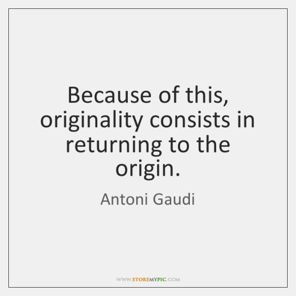 Because of this, originality consists in returning to the origin.