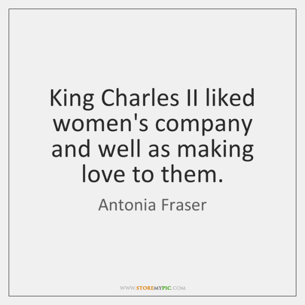 King Charles II liked women's company and well as making love to ...