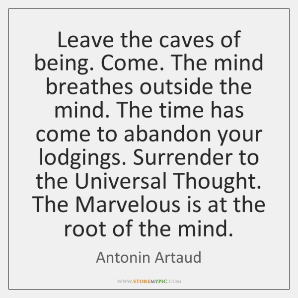 Leave the caves of being. Come. The mind breathes outside the mind. ...