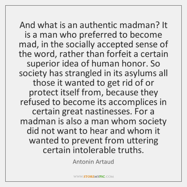 And what is an authentic madman? It is a man who preferred ...