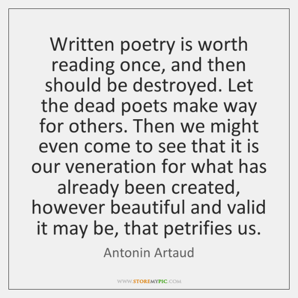 Written poetry is worth reading once, and then should be destroyed. Let ...