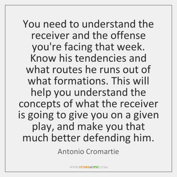 You need to understand the receiver and the offense you're facing that ...