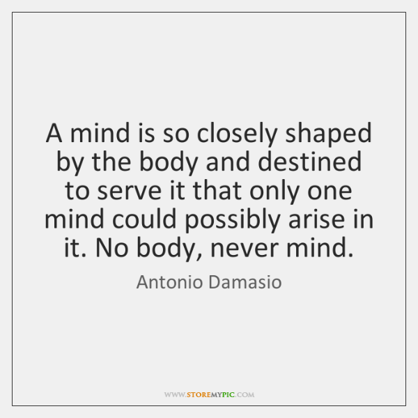 A mind is so closely shaped by the body and destined to ...