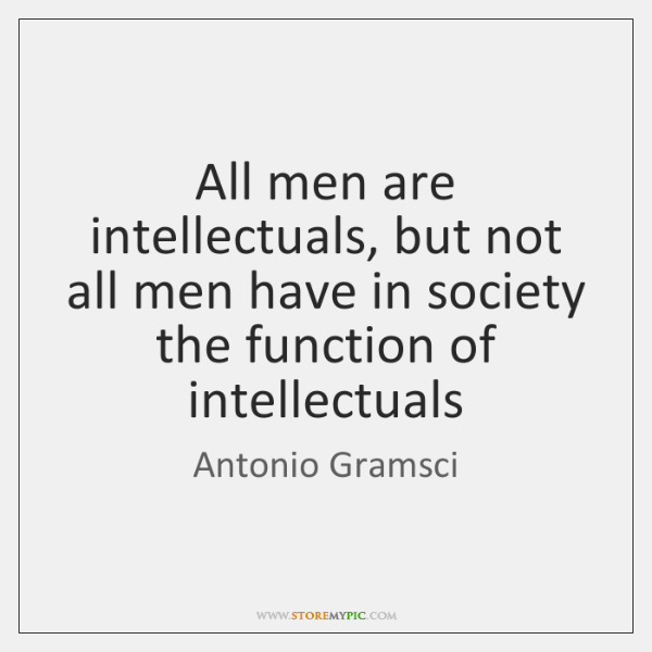 All men are intellectuals, but not all men have in society the ...