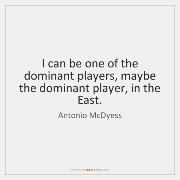 I can be one of the dominant players, maybe the dominant player, ...
