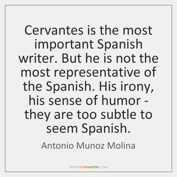 Cervantes is the most important Spanish writer. But he is not the ...