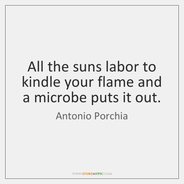 All the suns labor to kindle your flame and a microbe puts ...