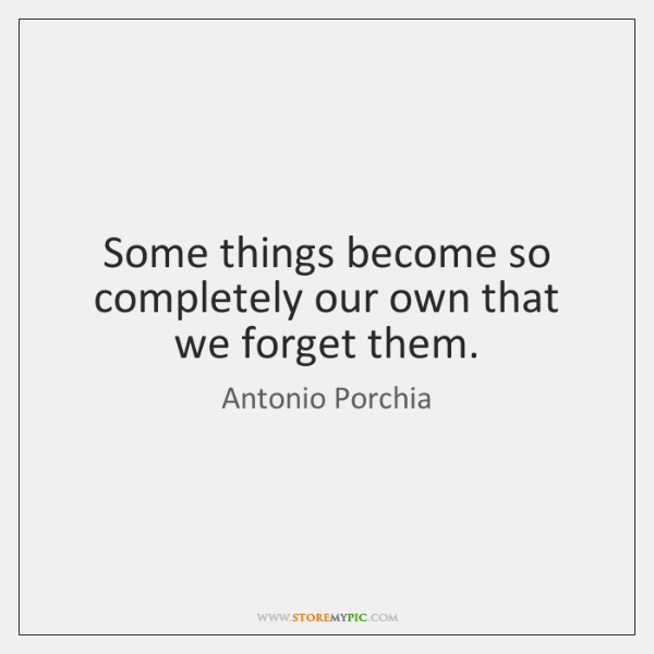 Some things become so completely our own that we forget them.