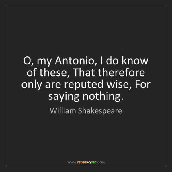 William Shakespeare: O, my Antonio, I do know of these, That therefore only...