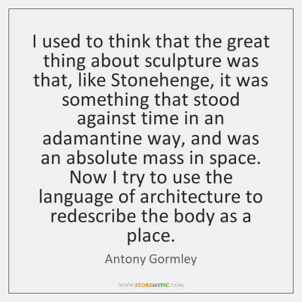 I used to think that the great thing about sculpture was that, ...