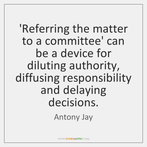 'Referring the matter to a committee' can be a device for diluting ...