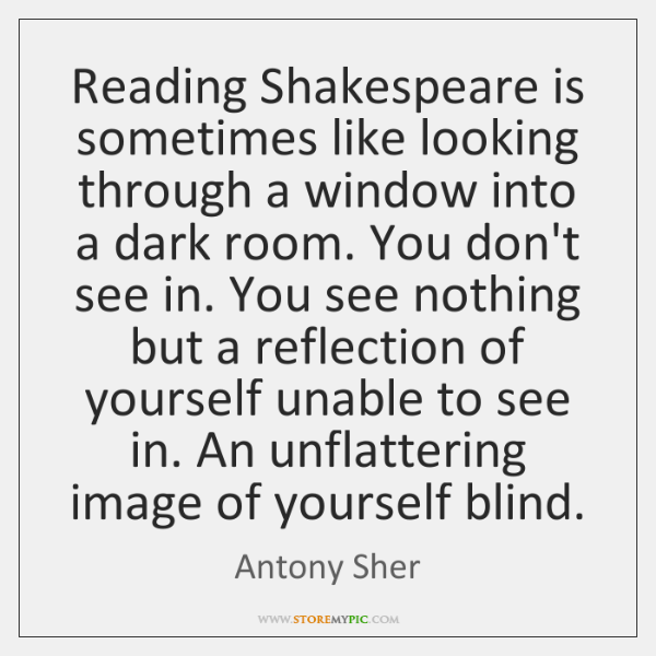 Reading Shakespeare is sometimes like looking through a window into a dark ...