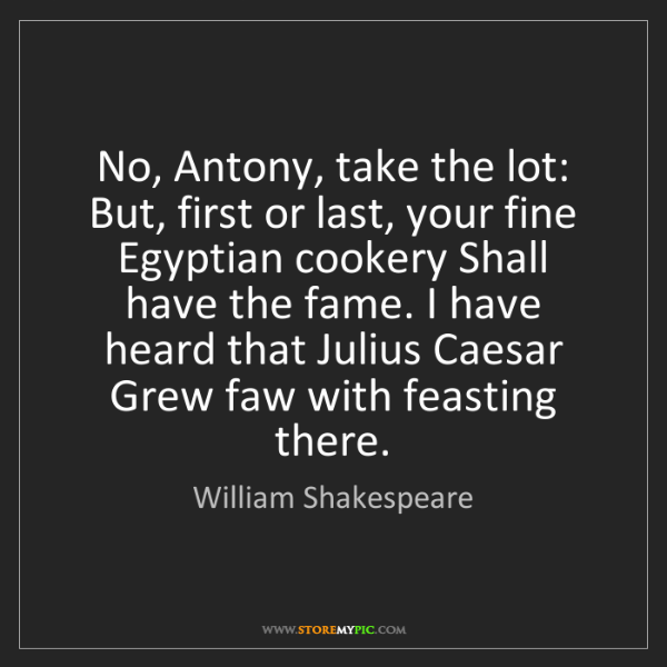 William Shakespeare: No, Antony, take the lot: But, first or last, your fine...