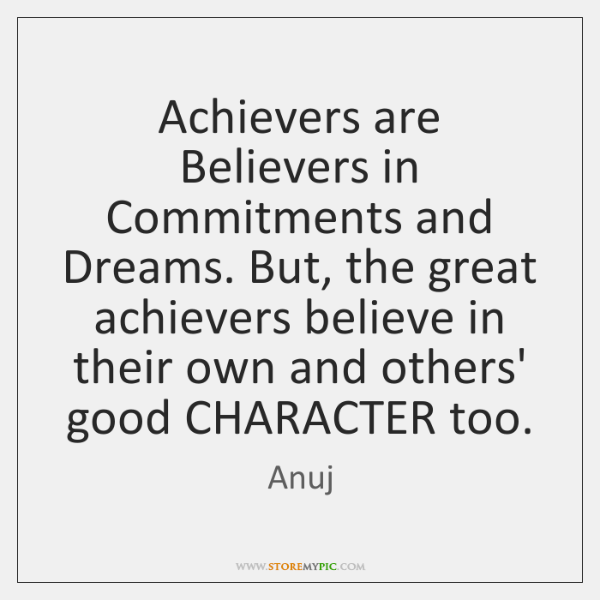 Achievers are Believers in Commitments and Dreams. But, the great achievers believe ...