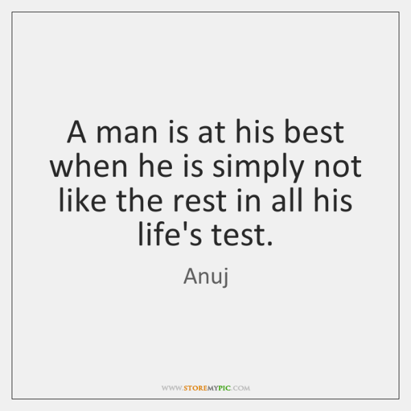 A man is at his best when he is simply not like ...