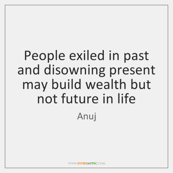 People exiled in past and disowning present may build wealth but not ...