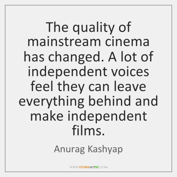 The quality of mainstream cinema has changed. A lot of independent voices ...