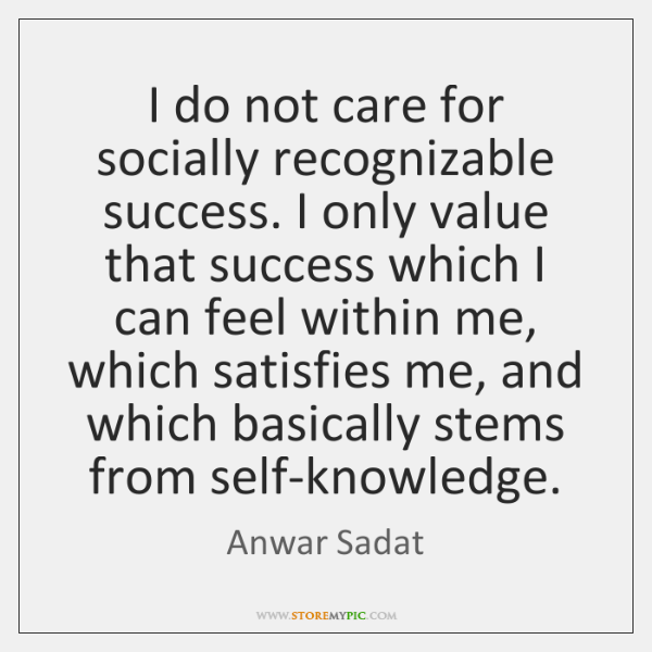 I do not care for socially recognizable success. I only value that ...