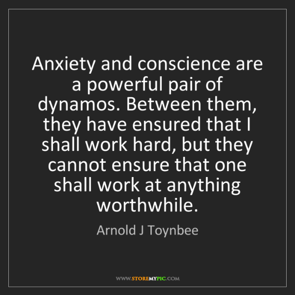 Arnold J Toynbee: Anxiety and conscience are a powerful pair of dynamos....
