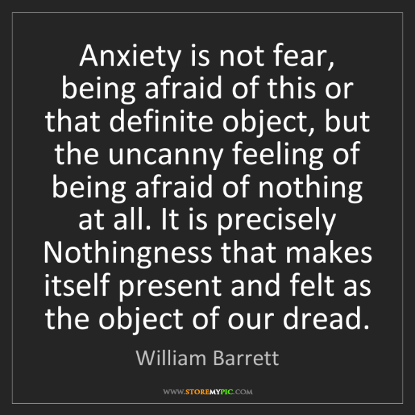 William Barrett: Anxiety is not fear, being afraid of this or that definite...