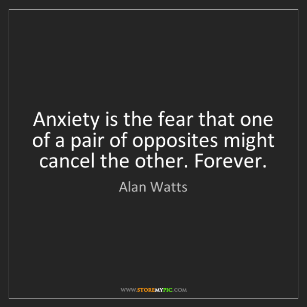 Alan Watts: Anxiety is the fear that one of a pair of opposites might...