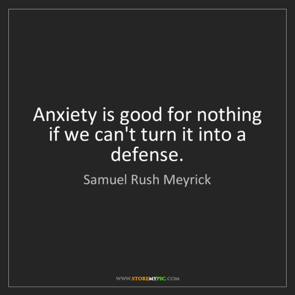 Samuel Rush Meyrick: Anxiety is good for nothing if we can't turn it into...